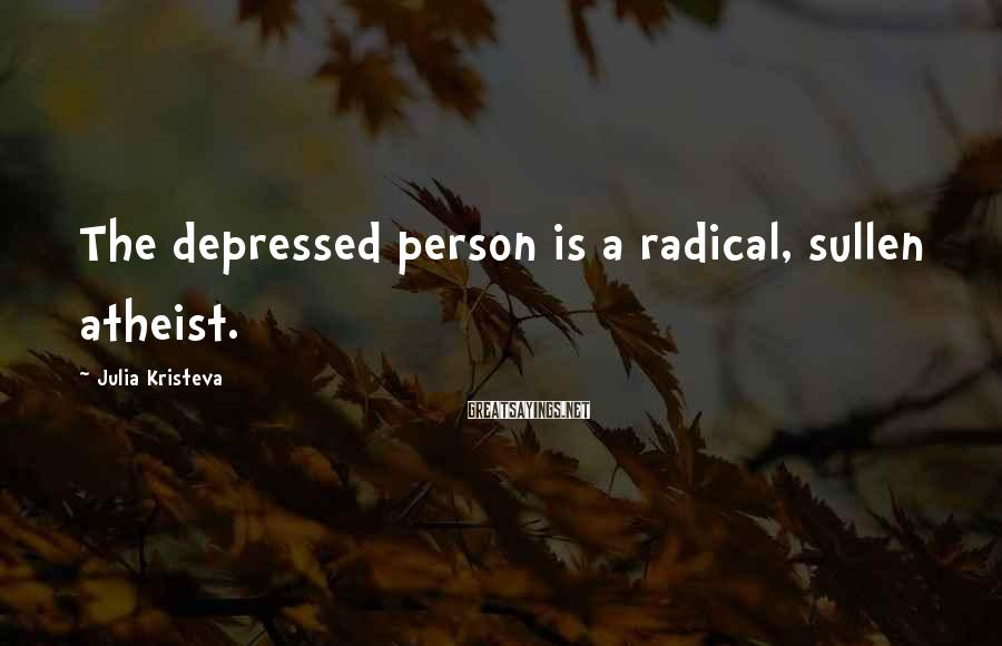 Julia Kristeva Sayings: The depressed person is a radical, sullen atheist.