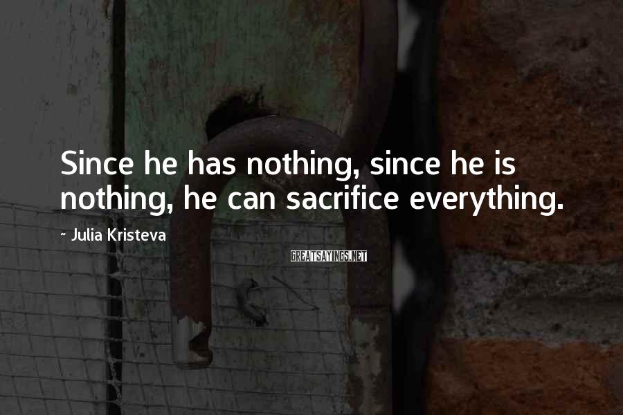 Julia Kristeva Sayings: Since he has nothing, since he is nothing, he can sacrifice everything.