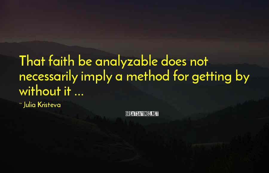 Julia Kristeva Sayings: That faith be analyzable does not necessarily imply a method for getting by without it