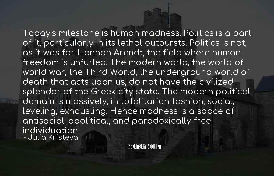 Julia Kristeva Sayings: Today's milestone is human madness. Politics is a part of it, particularly in its lethal