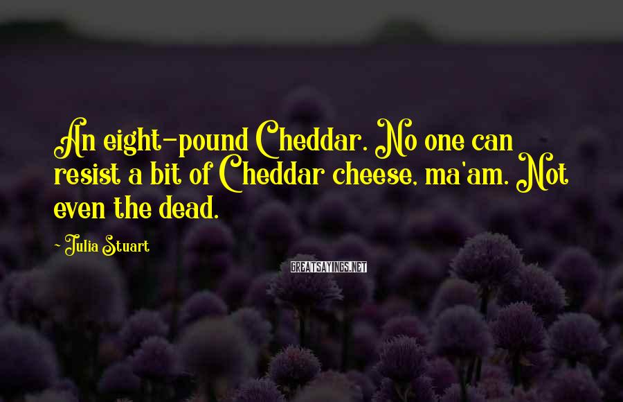 Julia Stuart Sayings: An eight-pound Cheddar. No one can resist a bit of Cheddar cheese, ma'am. Not even