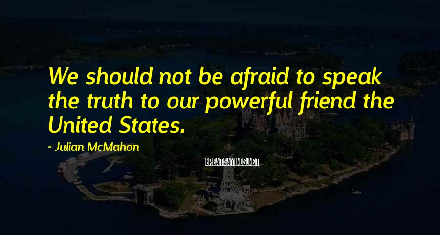 Julian McMahon Sayings: We should not be afraid to speak the truth to our powerful friend the United