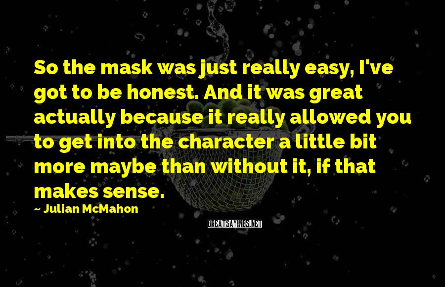Julian McMahon Sayings: So the mask was just really easy, I've got to be honest. And it was