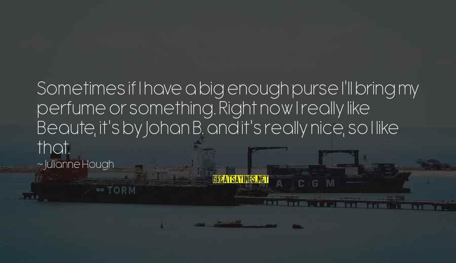 Julianne Hough Sayings By Julianne Hough: Sometimes if I have a big enough purse I'll bring my perfume or something. Right