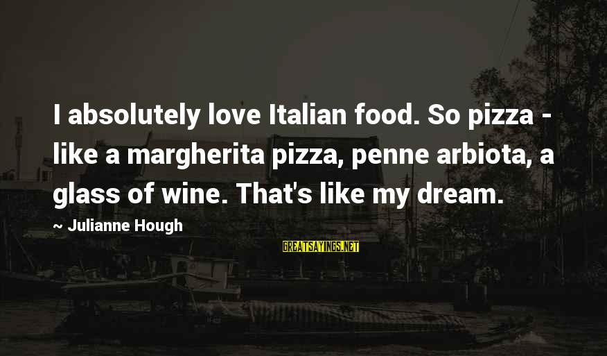 Julianne Hough Sayings By Julianne Hough: I absolutely love Italian food. So pizza - like a margherita pizza, penne arbiota, a