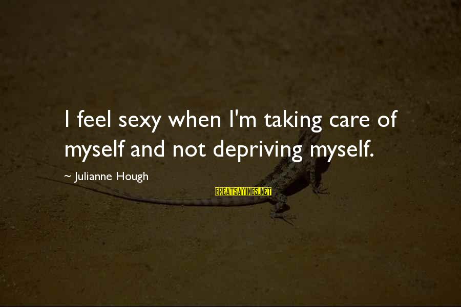 Julianne Hough Sayings By Julianne Hough: I feel sexy when I'm taking care of myself and not depriving myself.