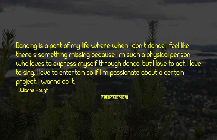Julianne Hough Sayings By Julianne Hough: Dancing is a part of my life where when I don't dance I feel like