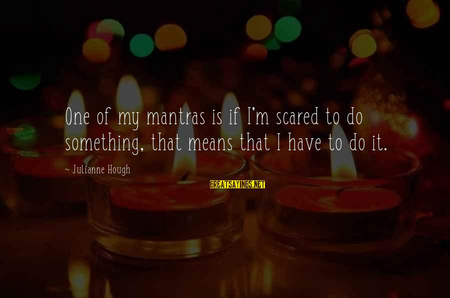 Julianne Hough Sayings By Julianne Hough: One of my mantras is if I'm scared to do something, that means that I