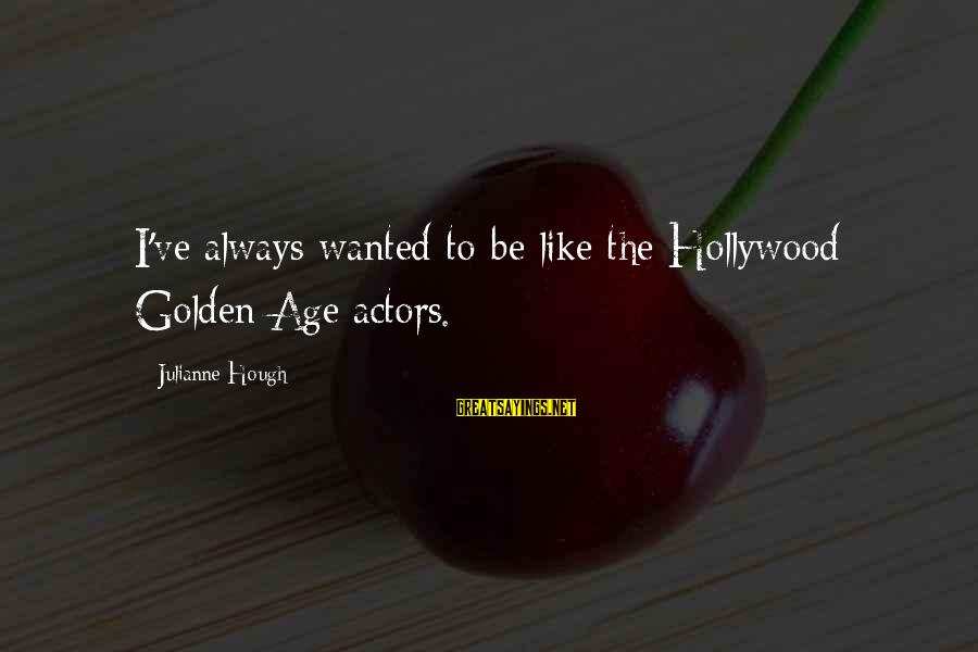 Julianne Hough Sayings By Julianne Hough: I've always wanted to be like the Hollywood Golden Age actors.