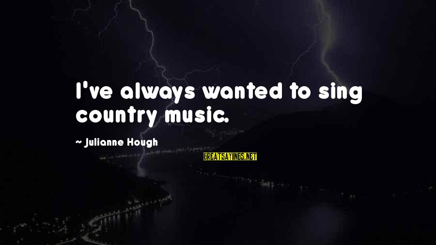 Julianne Hough Sayings By Julianne Hough: I've always wanted to sing country music.