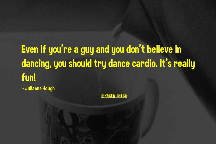 Julianne Hough Sayings By Julianne Hough: Even if you're a guy and you don't believe in dancing, you should try dance