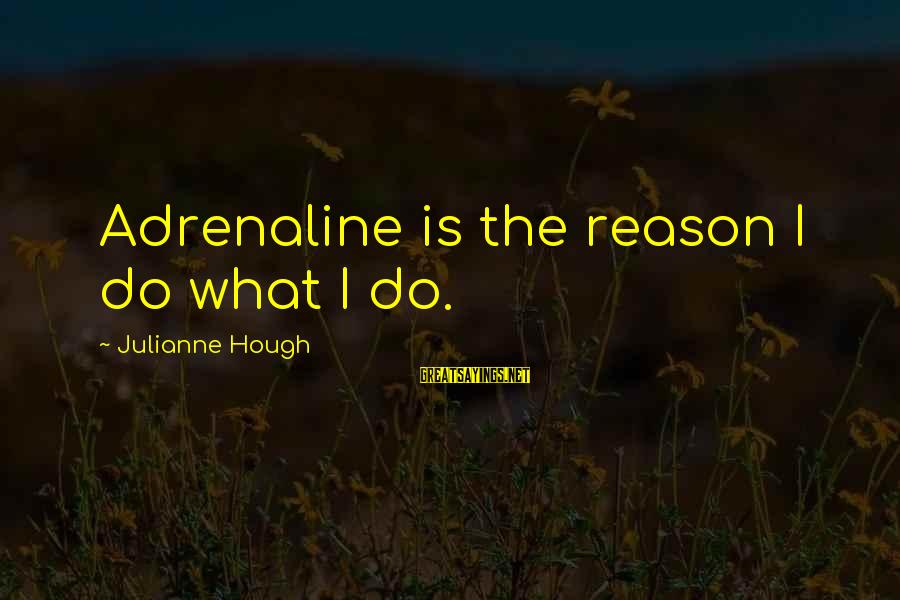 Julianne Hough Sayings By Julianne Hough: Adrenaline is the reason I do what I do.