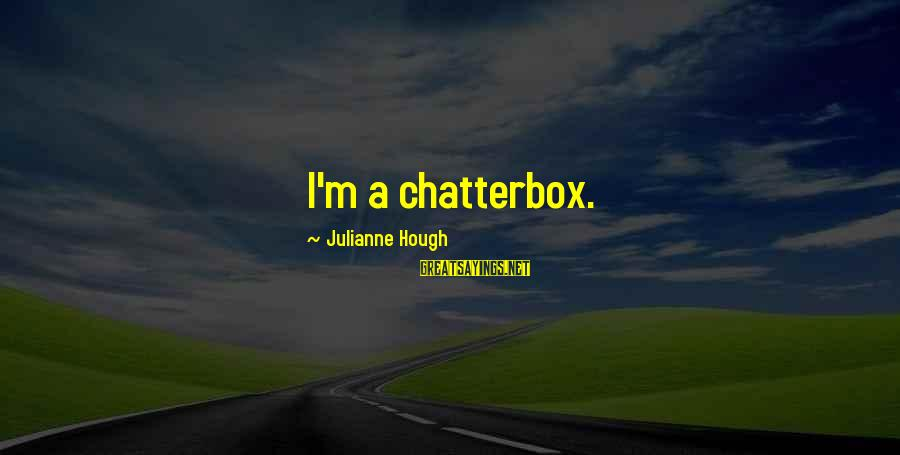 Julianne Hough Sayings By Julianne Hough: I'm a chatterbox.