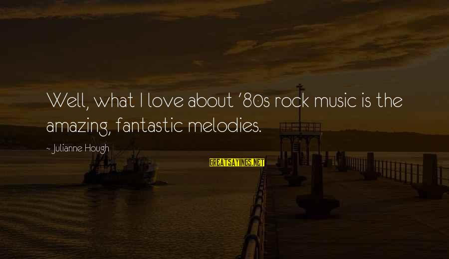 Julianne Hough Sayings By Julianne Hough: Well, what I love about '80s rock music is the amazing, fantastic melodies.