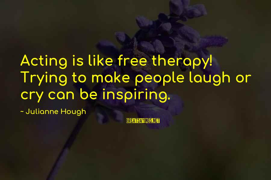 Julianne Hough Sayings By Julianne Hough: Acting is like free therapy! Trying to make people laugh or cry can be inspiring.