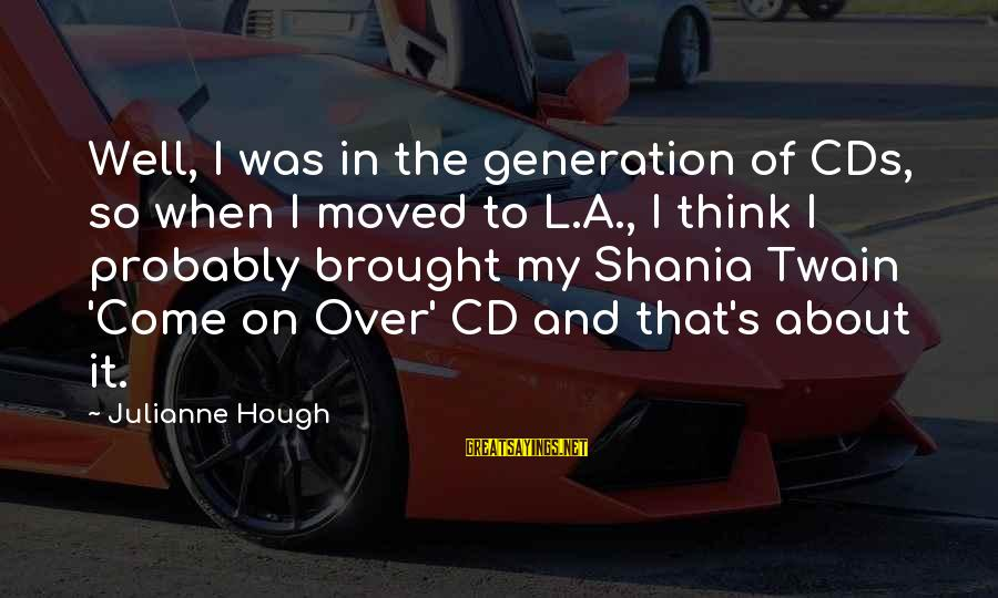 Julianne Hough Sayings By Julianne Hough: Well, I was in the generation of CDs, so when I moved to L.A., I