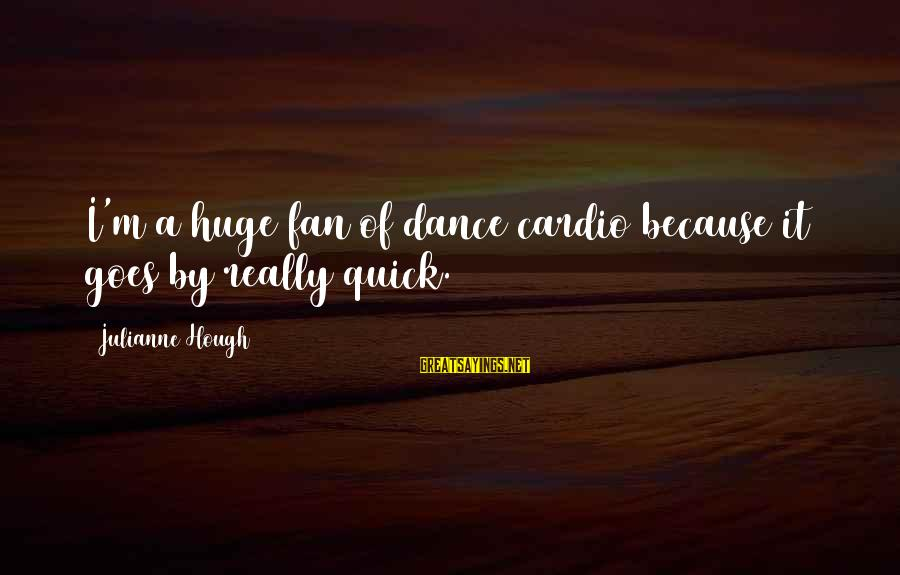 Julianne Hough Sayings By Julianne Hough: I'm a huge fan of dance cardio because it goes by really quick.