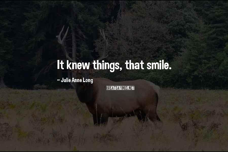 Julie Anne Long Sayings: It knew things, that smile.