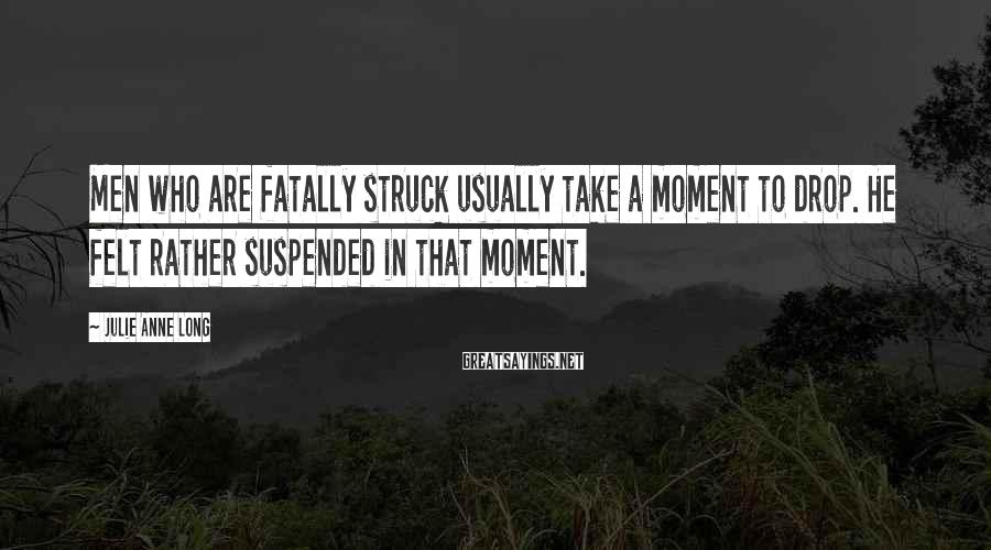 Julie Anne Long Sayings: Men who are fatally struck usually take a moment to drop. He felt rather suspended