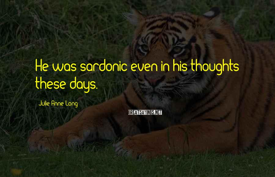Julie Anne Long Sayings: He was sardonic even in his thoughts these days.