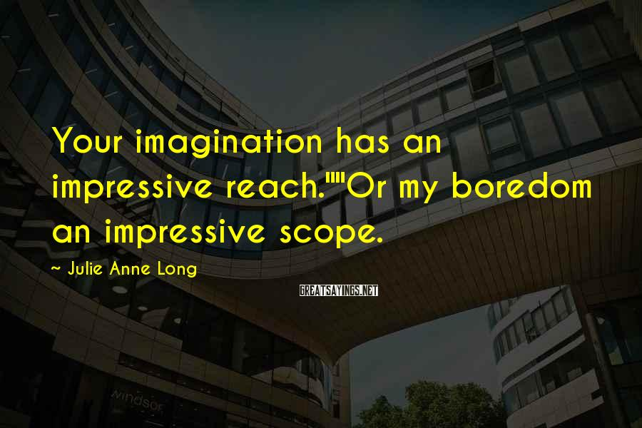 "Julie Anne Long Sayings: Your imagination has an impressive reach.""""Or my boredom an impressive scope."