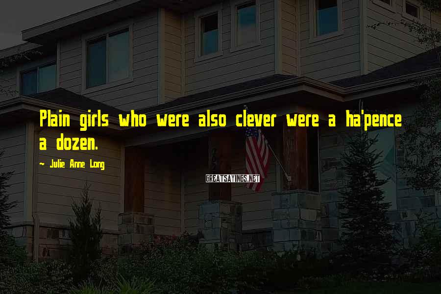 Julie Anne Long Sayings: Plain girls who were also clever were a ha'pence a dozen.