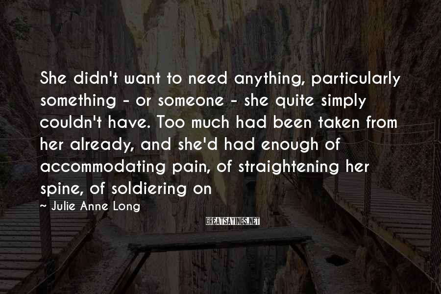 Julie Anne Long Sayings: She didn't want to need anything, particularly something - or someone - she quite simply