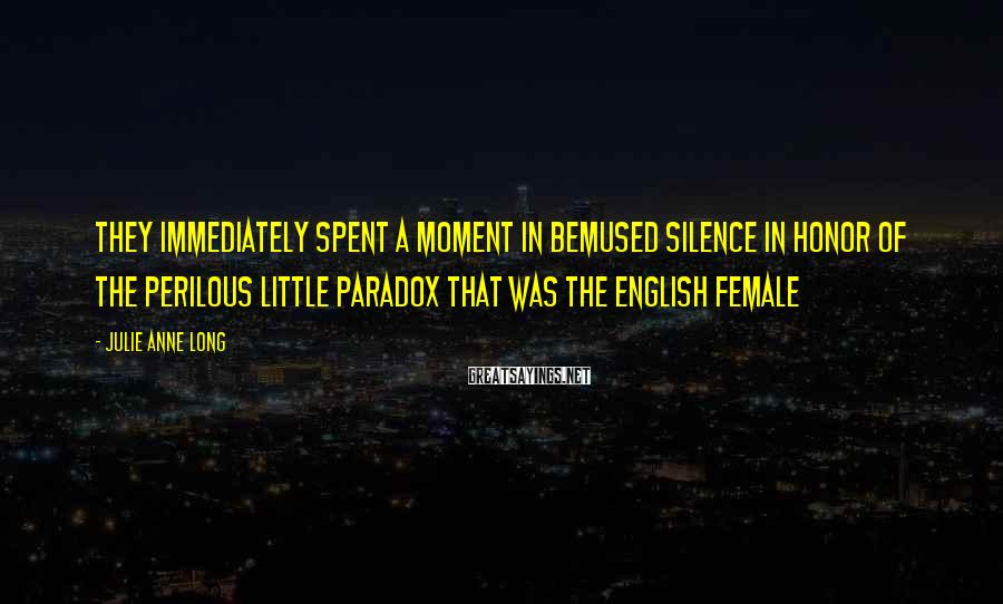 Julie Anne Long Sayings: They immediately spent a moment in bemused silence in honor of the perilous little paradox