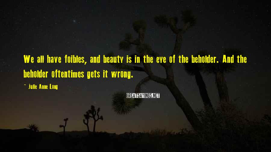 Julie Anne Long Sayings: We all have foibles, and beauty is in the eye of the beholder. And the
