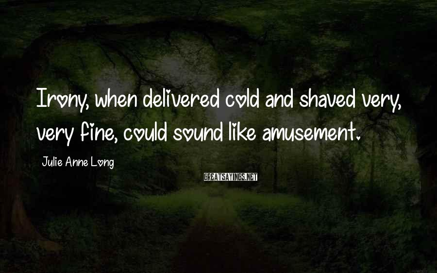 Julie Anne Long Sayings: Irony, when delivered cold and shaved very, very fine, could sound like amusement.