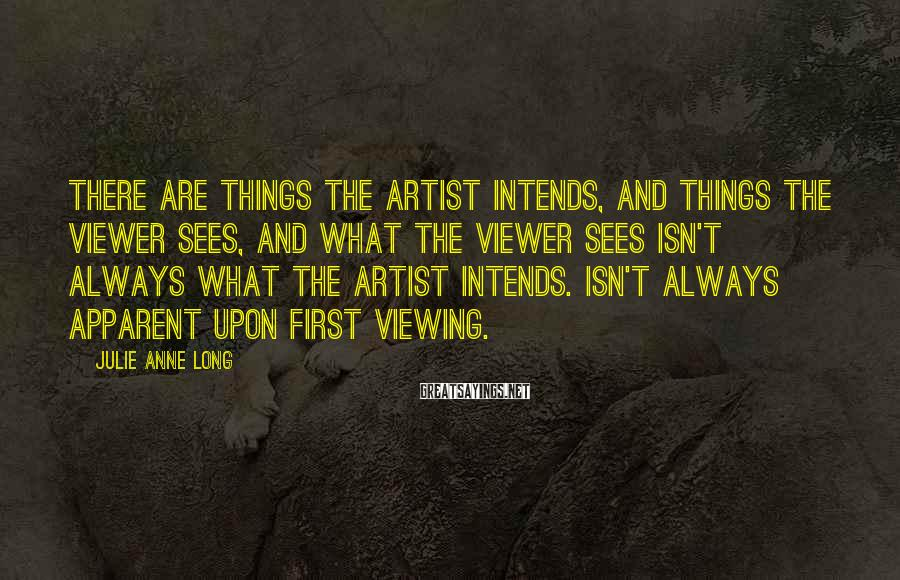 Julie Anne Long Sayings: There are things the artist intends, and things the viewer sees, and what the viewer
