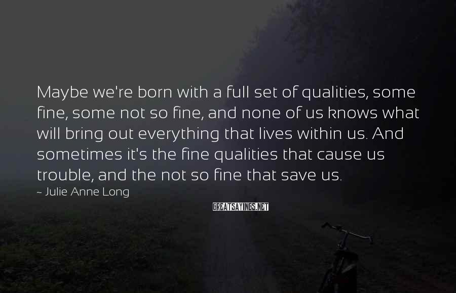 Julie Anne Long Sayings: Maybe we're born with a full set of qualities, some fine, some not so fine,
