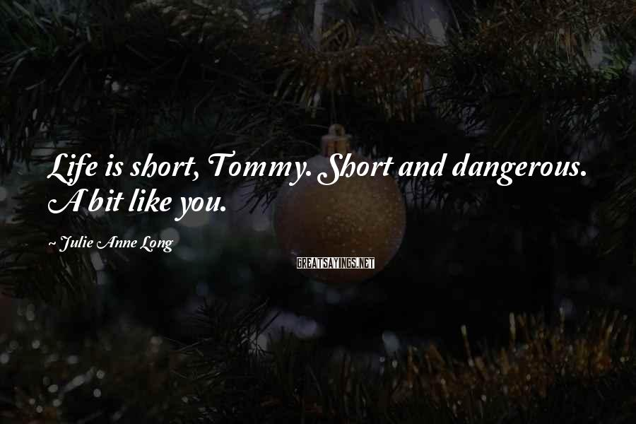 Julie Anne Long Sayings: Life is short, Tommy. Short and dangerous. A bit like you.
