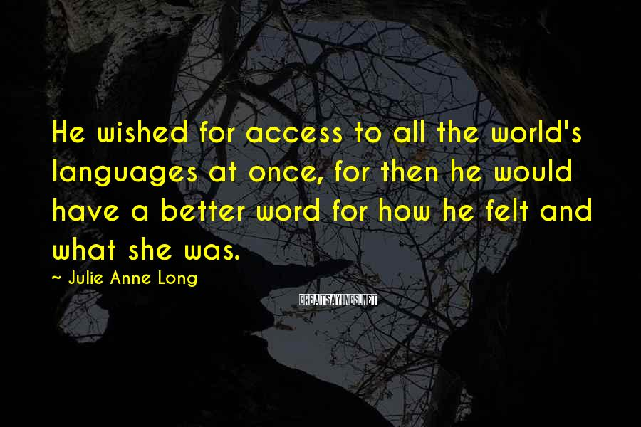 Julie Anne Long Sayings: He wished for access to all the world's languages at once, for then he would