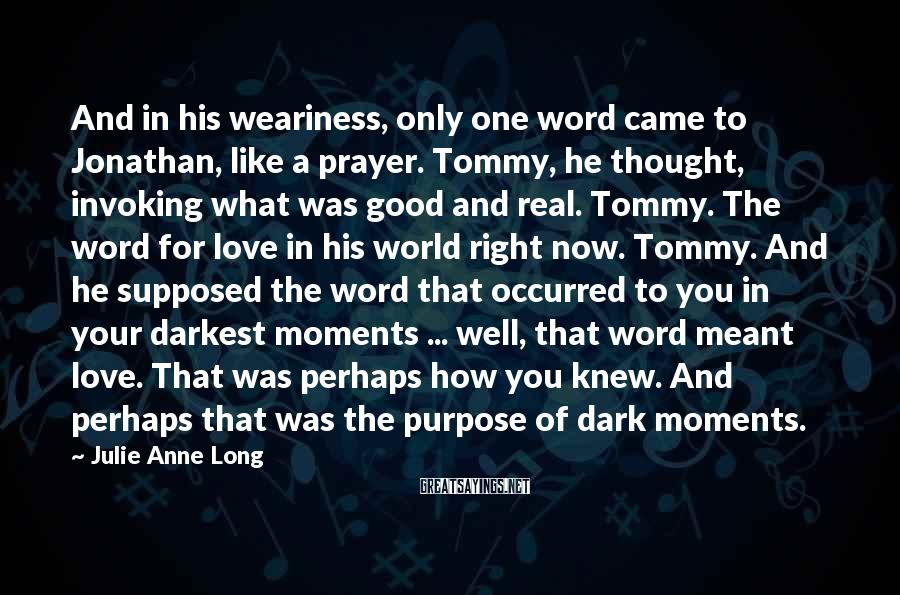 Julie Anne Long Sayings: And in his weariness, only one word came to Jonathan, like a prayer. Tommy, he