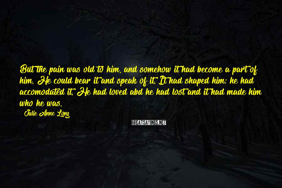 Julie Anne Long Sayings: But the pain was old to him, and somehow it had become a part of