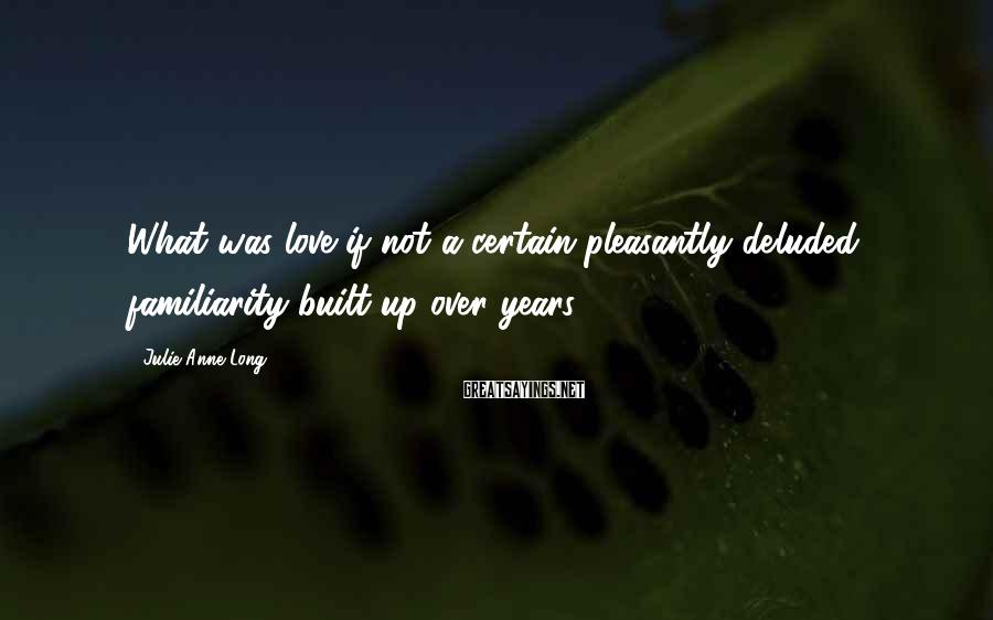 Julie Anne Long Sayings: What was love if not a certain pleasantly deluded familiarity built up over years?