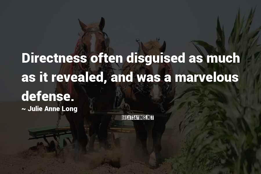 Julie Anne Long Sayings: Directness often disguised as much as it revealed, and was a marvelous defense.