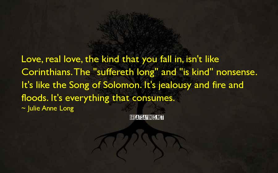 "Julie Anne Long Sayings: Love, real love, the kind that you fall in, isn't like Corinthians. The ""suffereth long"""