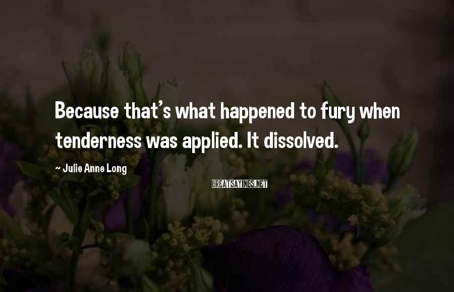 Julie Anne Long Sayings: Because that's what happened to fury when tenderness was applied. It dissolved.