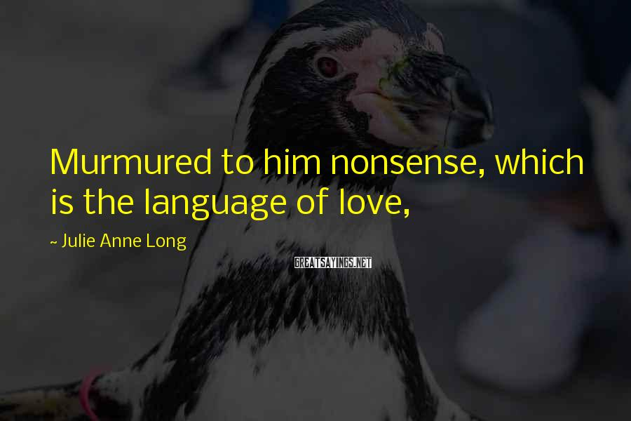 Julie Anne Long Sayings: Murmured to him nonsense, which is the language of love,
