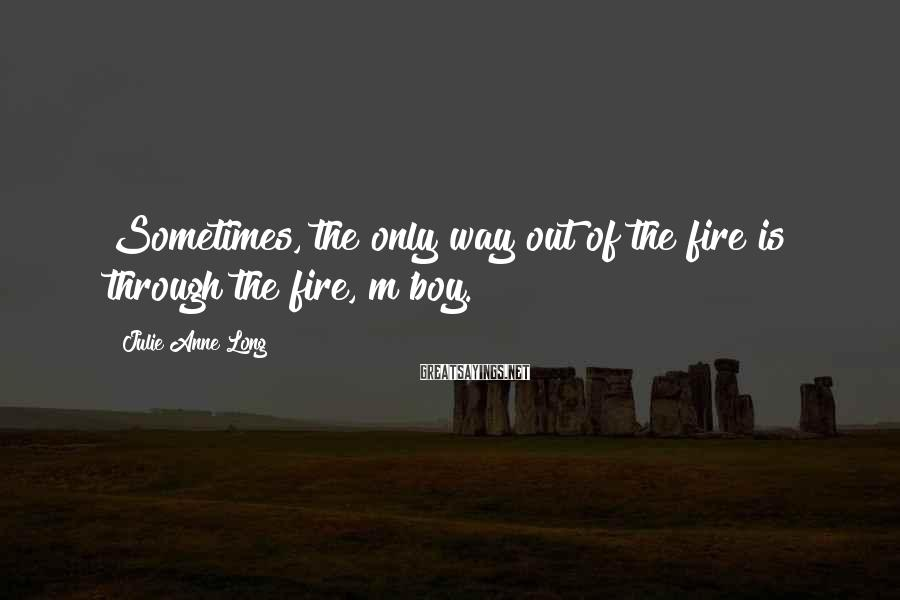 Julie Anne Long Sayings: Sometimes, the only way out of the fire is through the fire, m'boy.