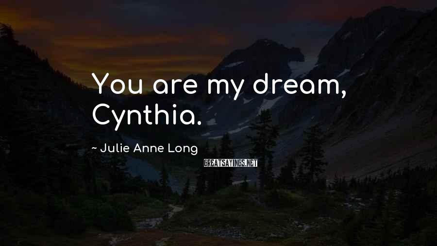 Julie Anne Long Sayings: You are my dream, Cynthia.