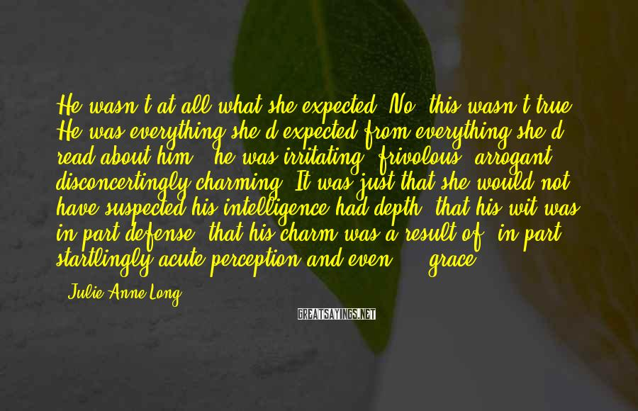 Julie Anne Long Sayings: He wasn't at all what she expected. No: this wasn't true. He was everything she'd