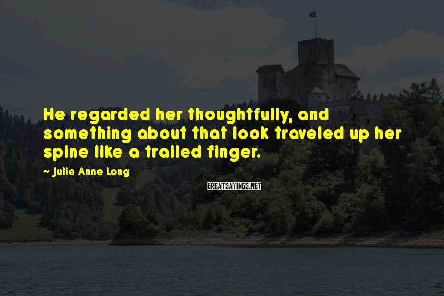 Julie Anne Long Sayings: He regarded her thoughtfully, and something about that look traveled up her spine like a