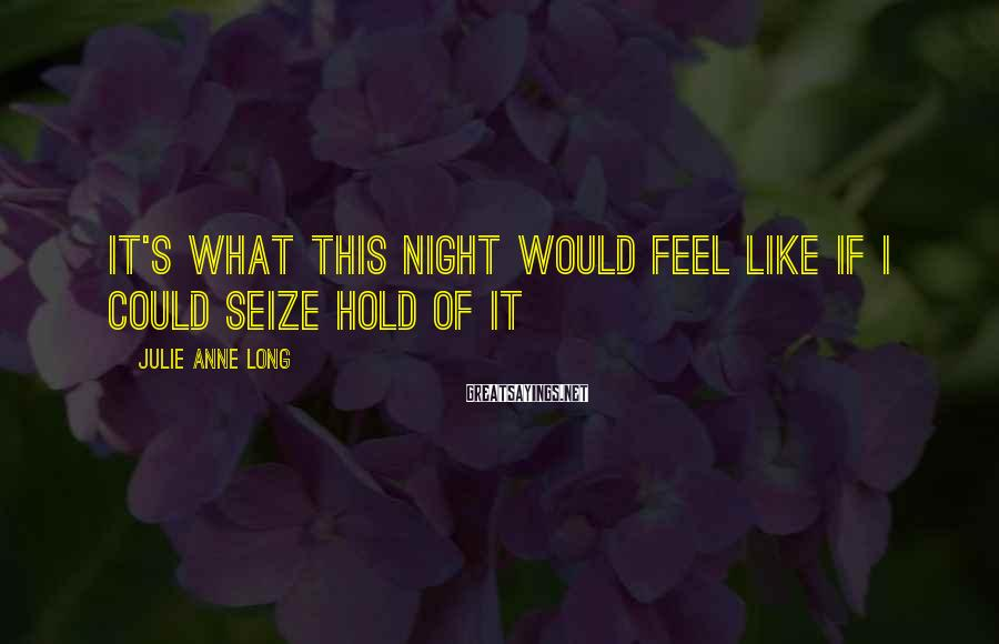 Julie Anne Long Sayings: It's what this night would feel like if I could seize hold of it