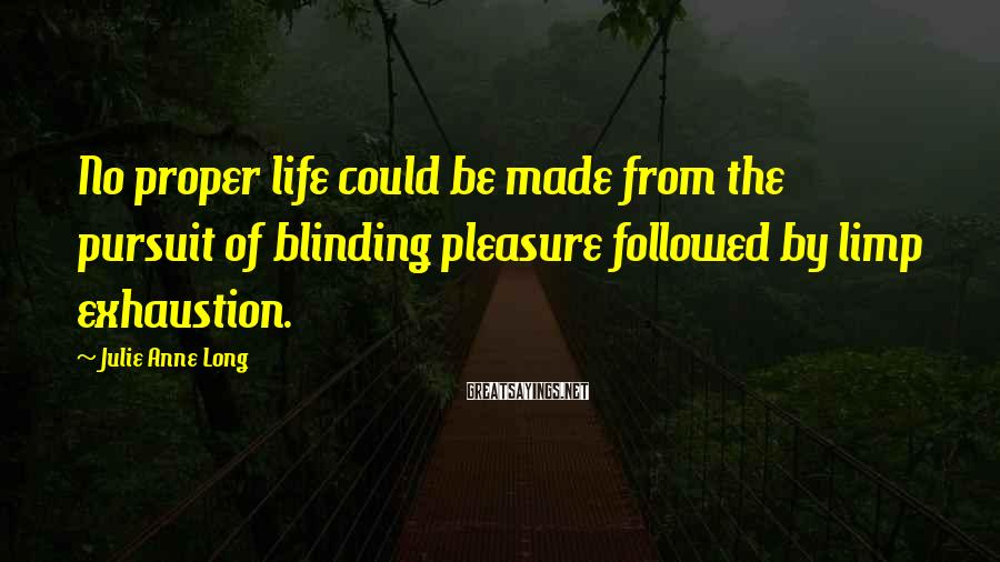 Julie Anne Long Sayings: No proper life could be made from the pursuit of blinding pleasure followed by limp