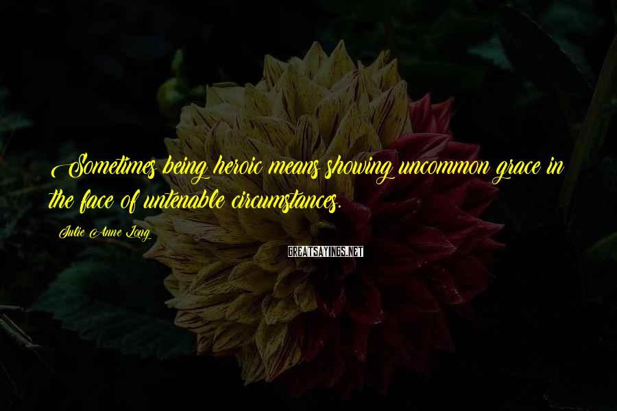 Julie Anne Long Sayings: Sometimes being heroic means showing uncommon grace in the face of untenable circumstances.