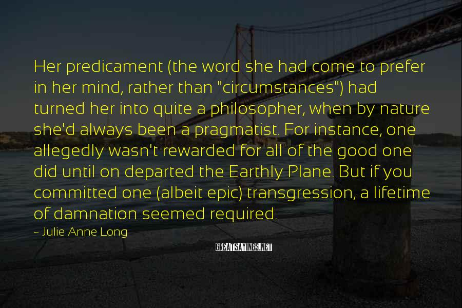 "Julie Anne Long Sayings: Her predicament (the word she had come to prefer in her mind, rather than ""circumstances"")"