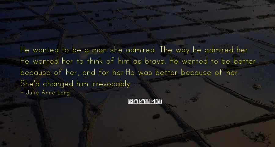 Julie Anne Long Sayings: He wanted to be a man she admired. The way he admired her. He wanted